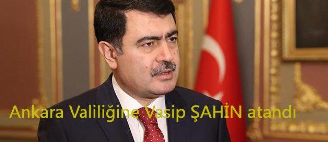 Ankara Valiliğine Vasip ŞAHİN atandı.